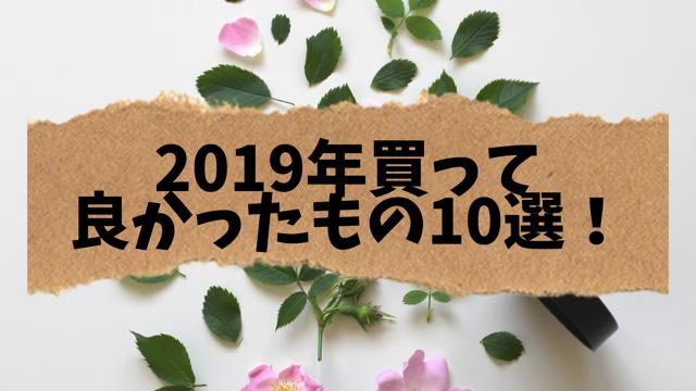 2019年買ってよかったもの10選はこれだよ!!!